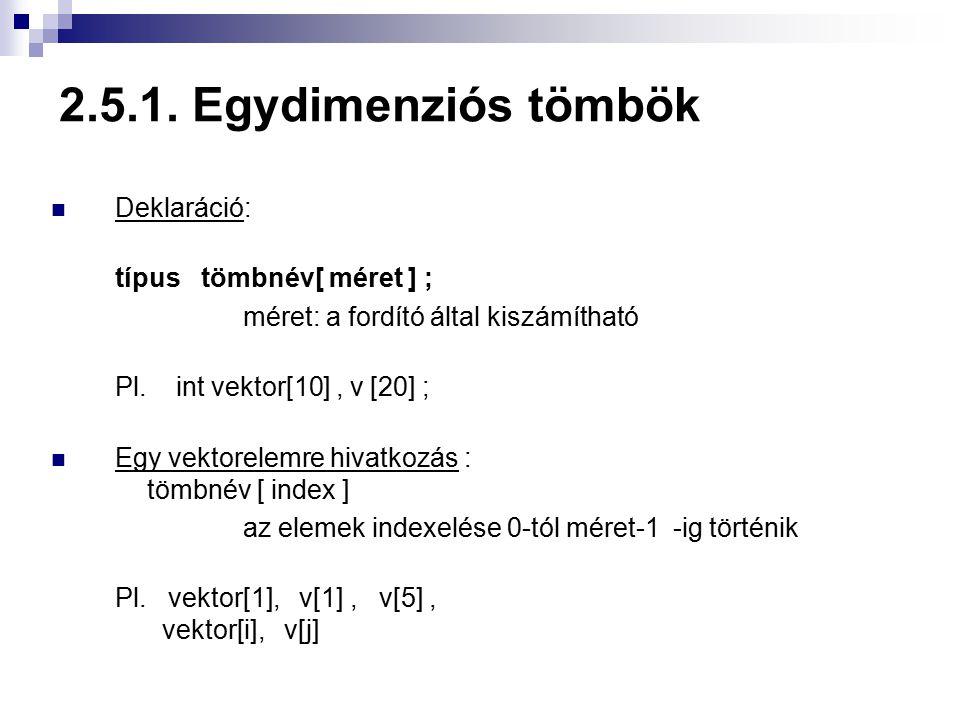 2.5.1. Egydimenziós tömbök Deklaráció: típus tömbnév[ méret ] ;